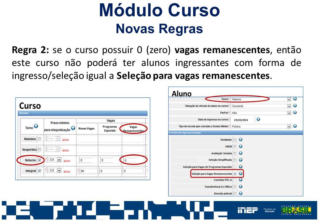 Módulo Curso Novas Regras Regra 2: se o curso possuir 0 (zero) vagas remanescentes, então este curso não poderá ter alunos ingressantes com forma de ingresso/seleção igual a Seleção para vagas remanescentes.