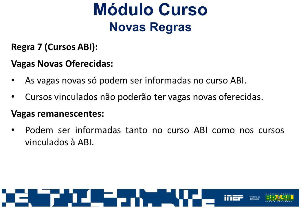 Módulo Curso Novas Regras Regra 7 (Cursos ABI): Vagas Novas Oferecidas: As vagas novas só podem ser informadas no curso ABI. Cursos vinculados não pod