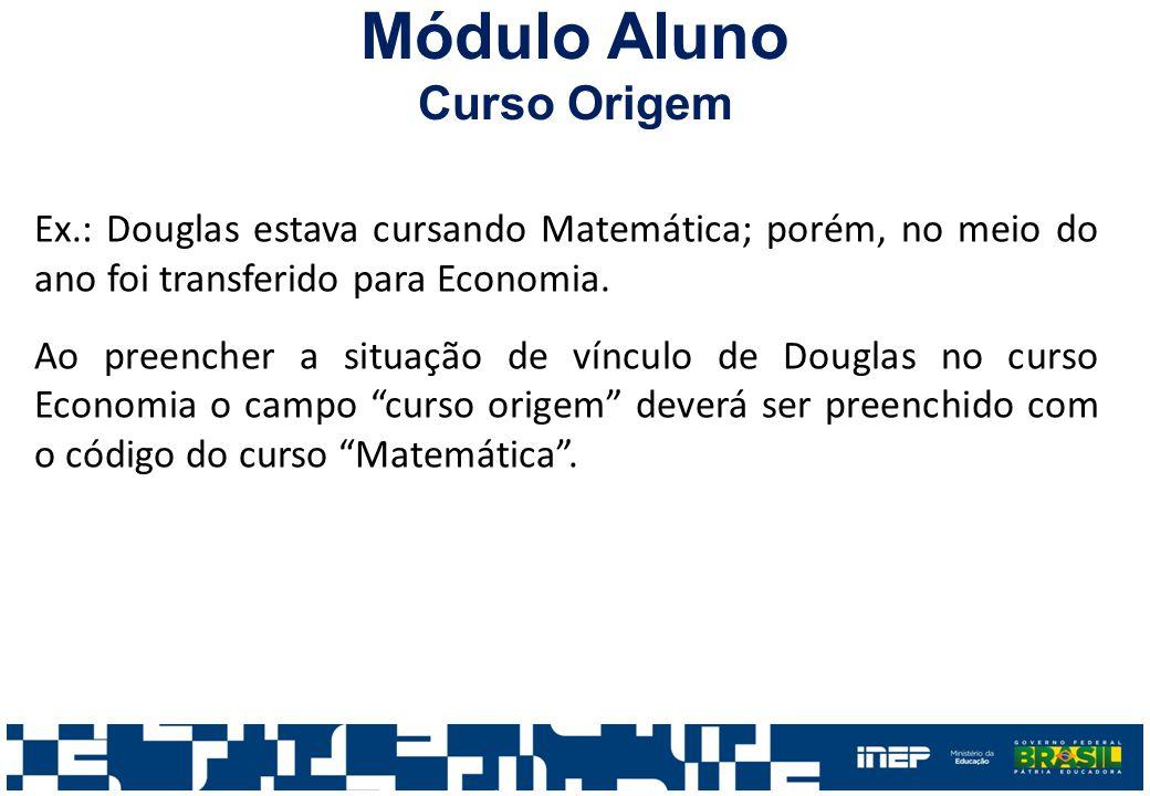 Módulo Aluno Curso Origem Ex.: Douglas estava cursando Matemática; porém, no meio do ano foi transferido para Economia. Ao preencher a situação de vín