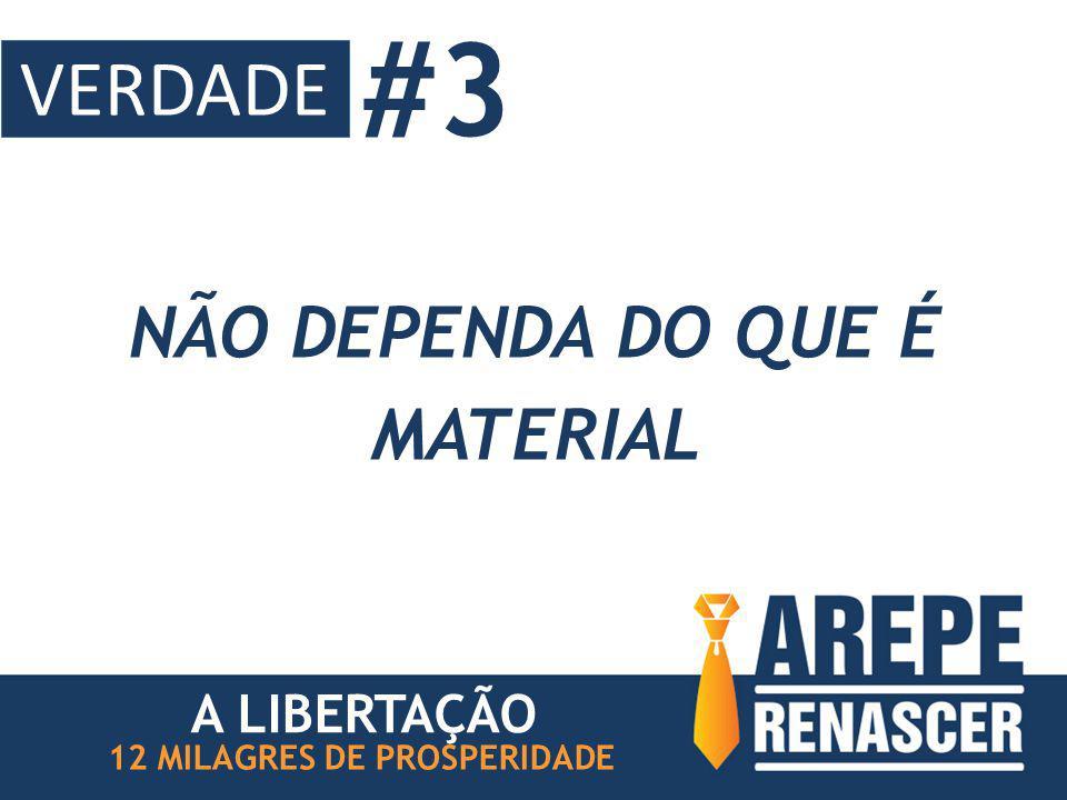 NÃO DEPENDA DO QUE É MATERIAL 12 MILAGRES DE PROSPERIDADE A LIBERTAÇÃO #3 VERDADE