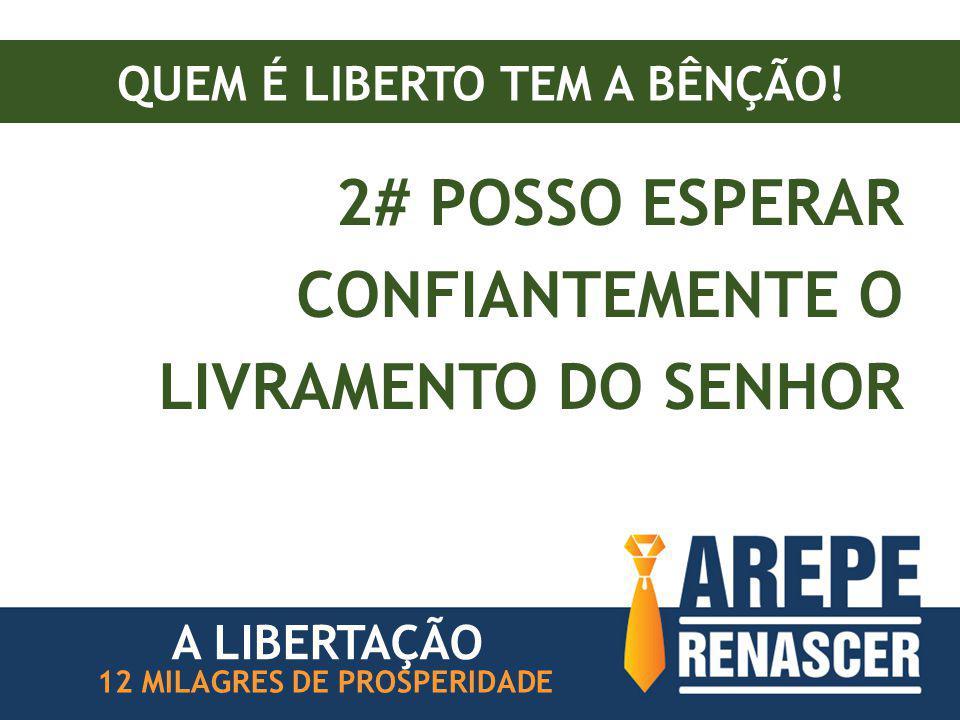 QUEM É LIBERTO TEM A BÊNÇÃO! 2# POSSO ESPERAR CONFIANTEMENTE O LIVRAMENTO DO SENHOR 12 MILAGRES DE PROSPERIDADE A LIBERTAÇÃO