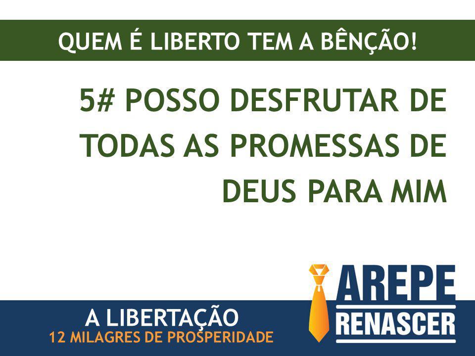 QUEM É LIBERTO TEM A BÊNÇÃO! 5# POSSO DESFRUTAR DE TODAS AS PROMESSAS DE DEUS PARA MIM 12 MILAGRES DE PROSPERIDADE A LIBERTAÇÃO