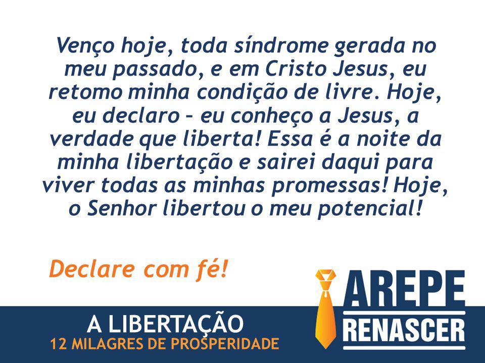 Venço hoje, toda síndrome gerada no meu passado, e em Cristo Jesus, eu retomo minha condição de livre.