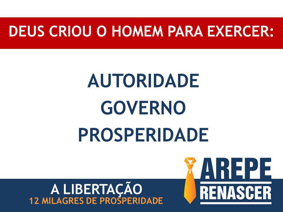 DEUS CRIOU O HOMEM PARA EXERCER: AUTORIDADE GOVERNO PROSPERIDADE 12 MILAGRES DE PROSPERIDADE A LIBERTAÇÃO