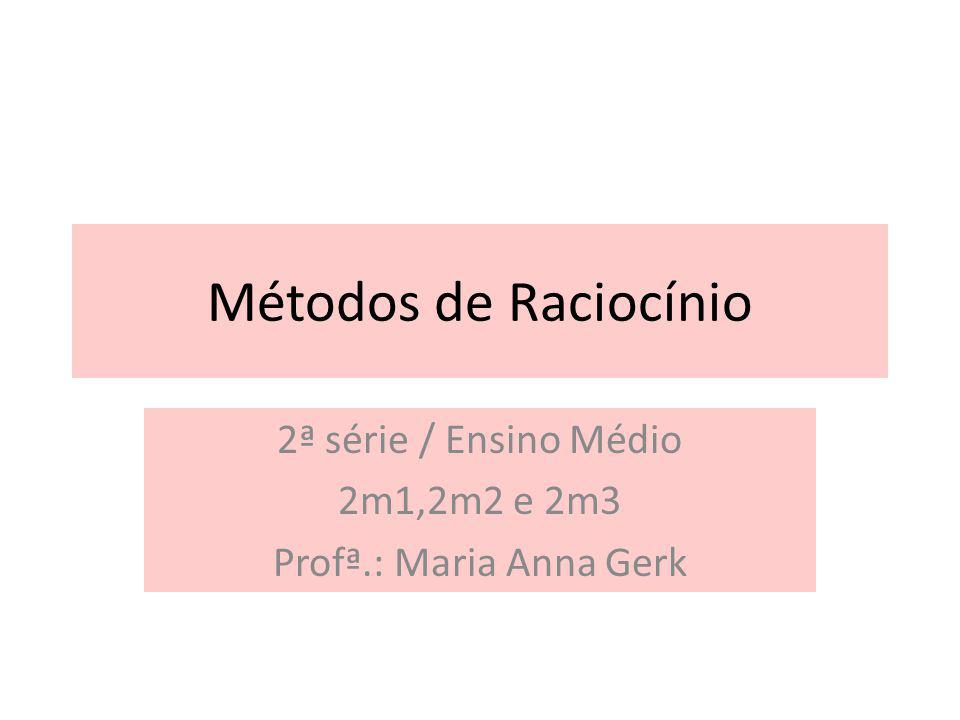 Métodos de Raciocínio 2ª série / Ensino Médio 2m1,2m2 e 2m3 Profª.: Maria Anna Gerk
