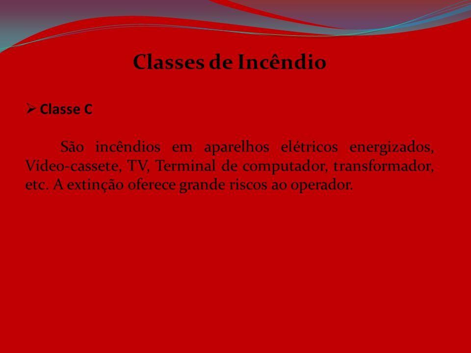 Classes de Incêndio  Classe C São incêndios em aparelhos elétricos energizados, Vídeo-cassete, TV, Terminal de computador, transformador, etc. A exti