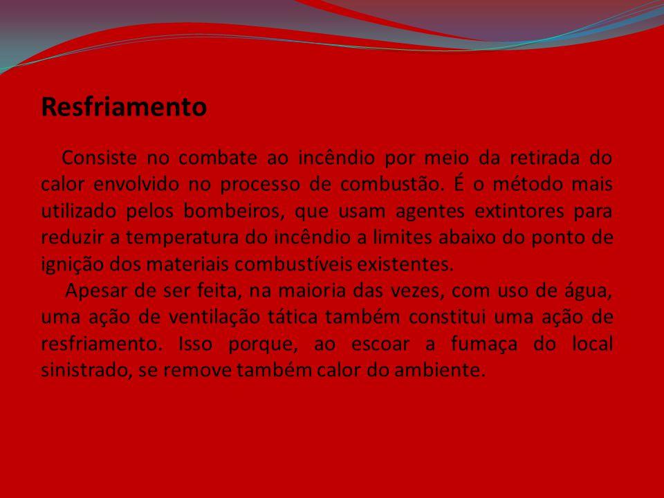 Resfriamento Consiste no combate ao incêndio por meio da retirada do calor envolvido no processo de combustão. É o método mais utilizado pelos bombeir