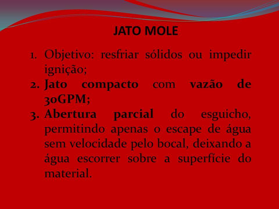 JATO MOLE 1.Objetivo: resfriar sólidos ou impedir ignição; 2.Jato compacto com vazão de 30GPM; 3.Abertura parcial do esguicho, permitindo apenas o esc