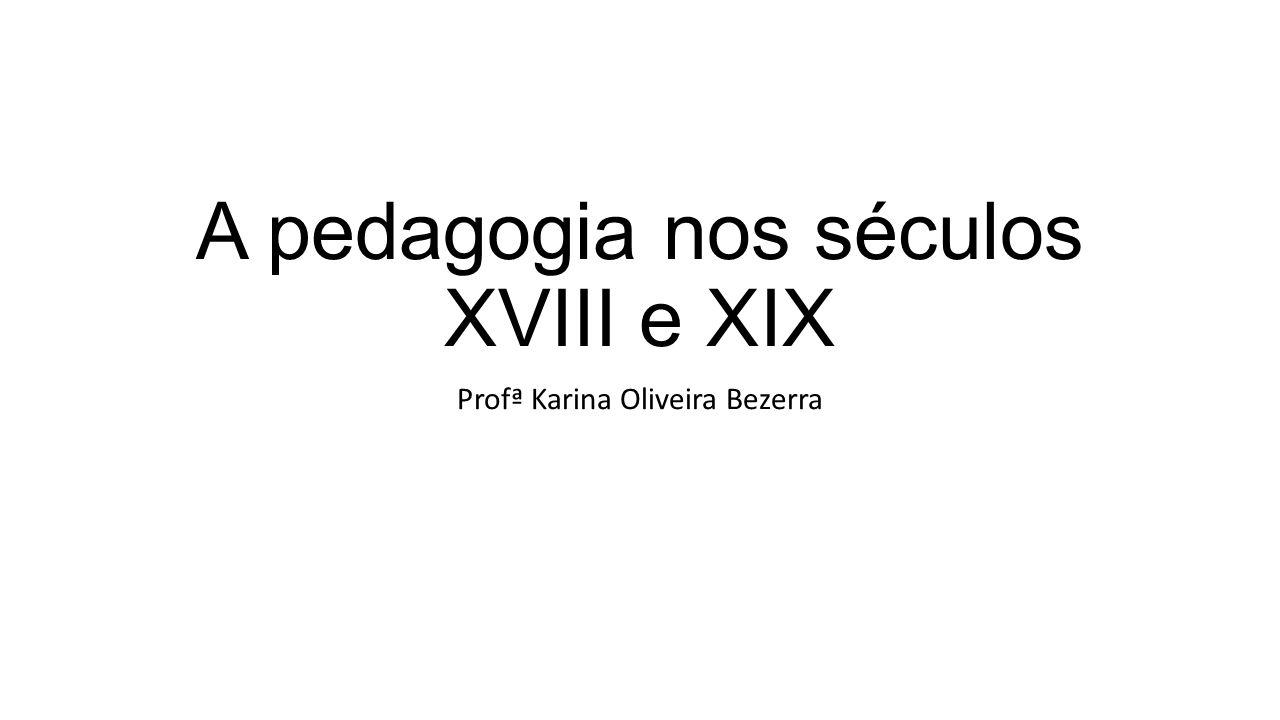 A pedagogia nos séculos XVIII e XIX Profª Karina Oliveira Bezerra