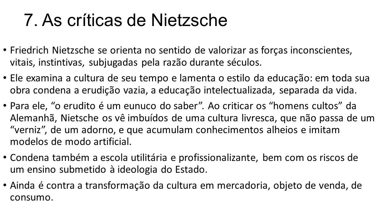 7. As críticas de Nietzsche Friedrich Nietzsche se orienta no sentido de valorizar as forças inconscientes, vitais, instintivas, subjugadas pela razão