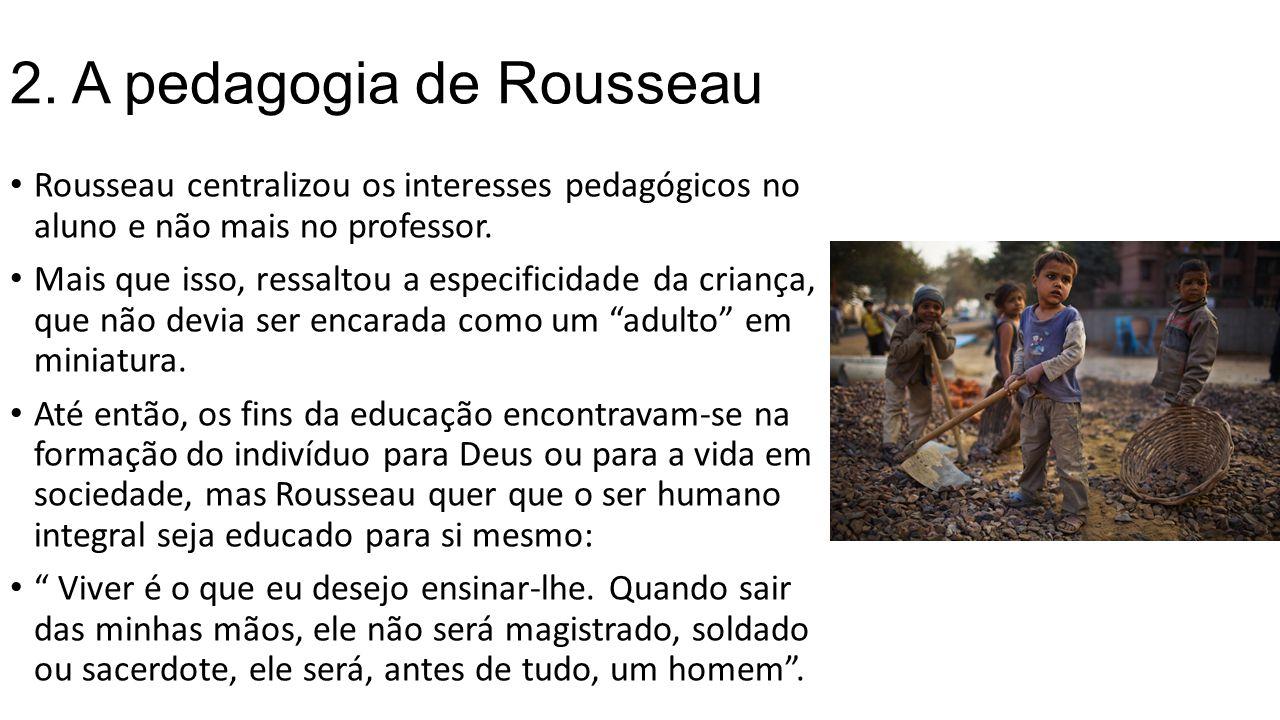 2. A pedagogia de Rousseau Rousseau centralizou os interesses pedagógicos no aluno e não mais no professor. Mais que isso, ressaltou a especificidade
