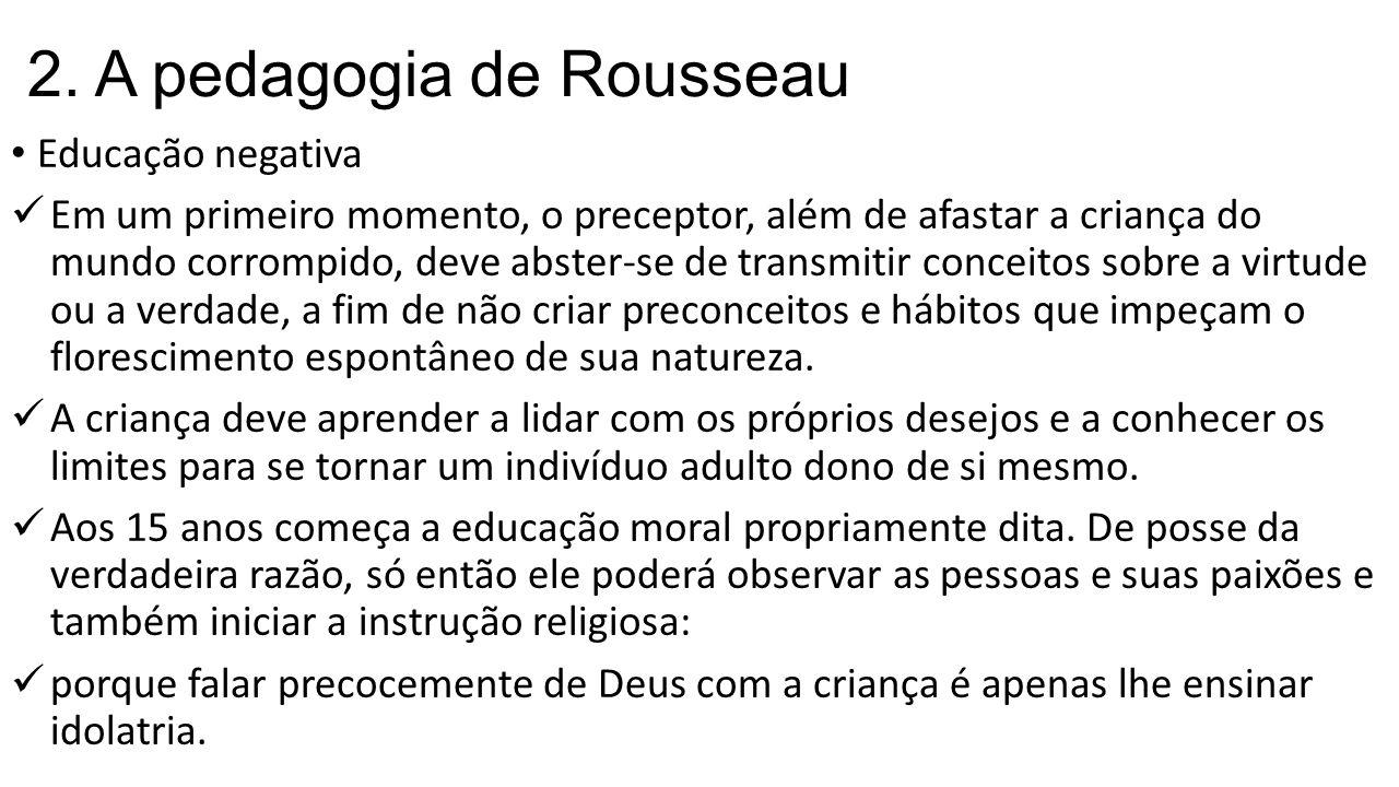 2. A pedagogia de Rousseau Educação negativa Em um primeiro momento, o preceptor, além de afastar a criança do mundo corrompido, deve abster-se de tra