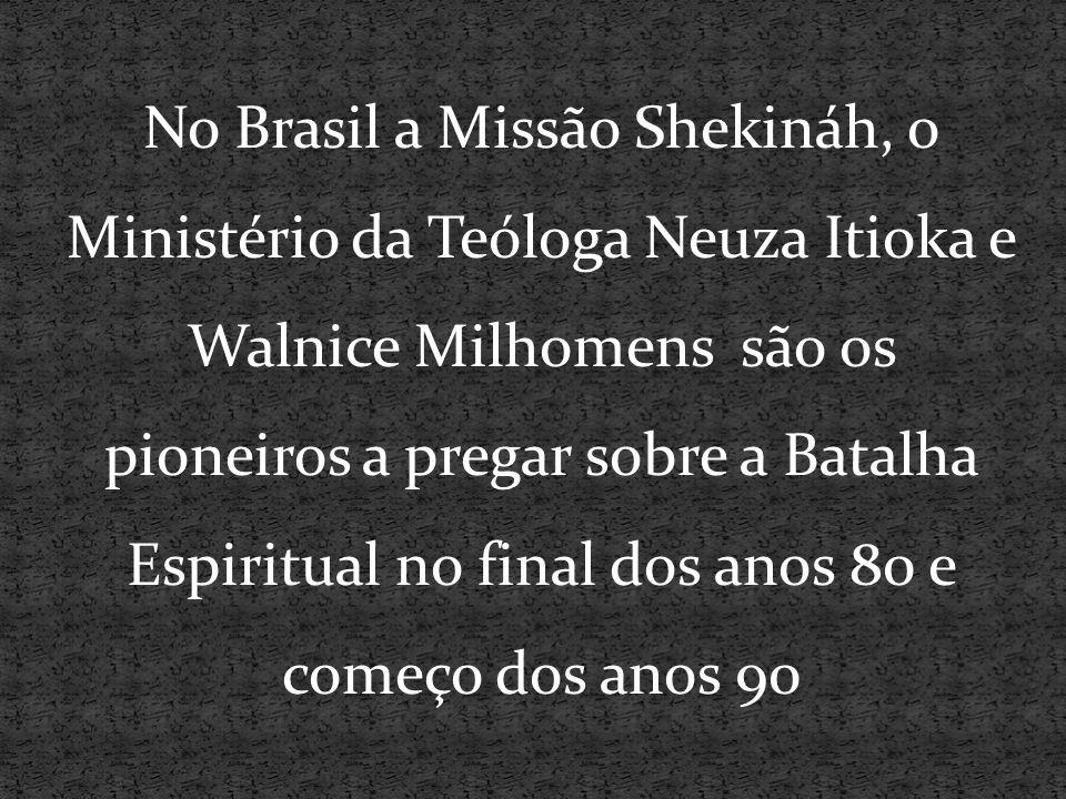 No Brasil a Missão Shekináh, o Ministério da Teóloga Neuza Itioka e Walnice Milhomens são os pioneiros a pregar sobre a Batalha Espiritual no final do