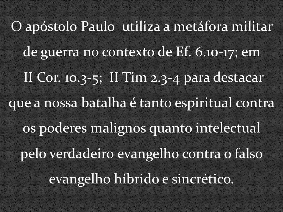 O apóstolo Paulo utiliza a metáfora militar de guerra no contexto de Ef. 6.10-17; em II Cor. 10.3-5; II Tim 2.3-4 para destacar que a nossa batalha é