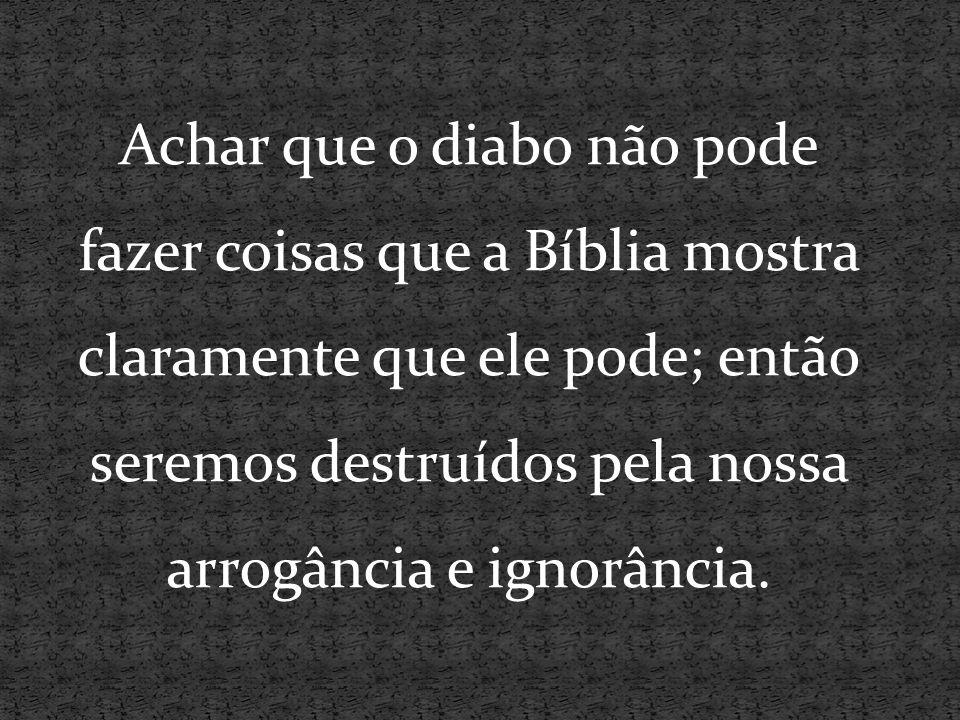 Achar que o diabo não pode fazer coisas que a Bíblia mostra claramente que ele pode; então seremos destruídos pela nossa arrogância e ignorância.