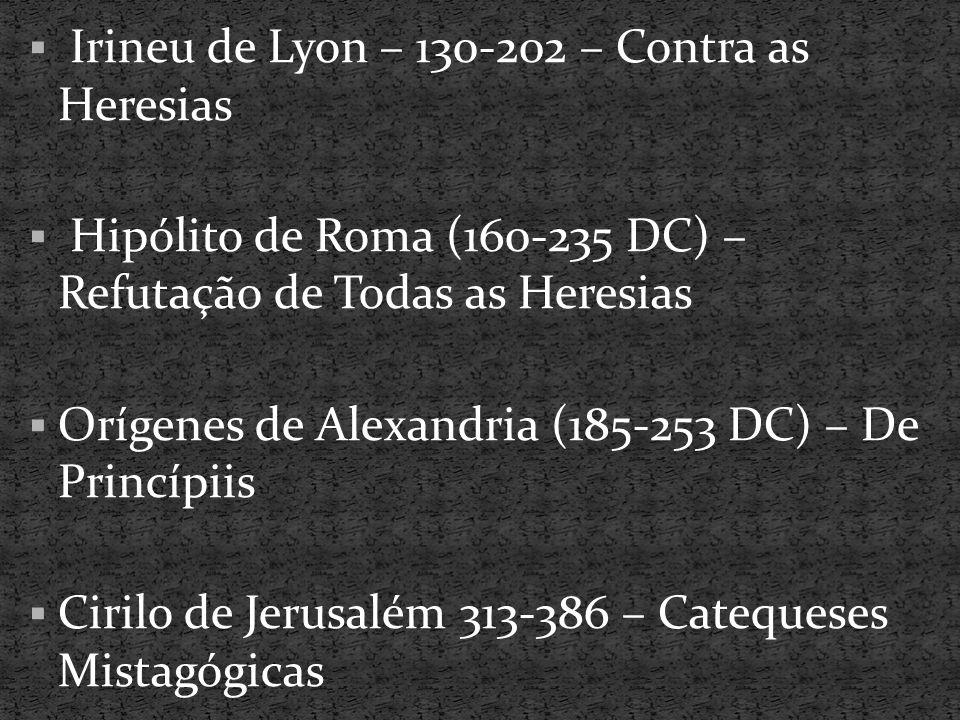 Irineu de Lyon – 130-202 – Contra as Heresias  Hipólito de Roma (160-235 DC) – Refutação de Todas as Heresias  Orígenes de Alexandria (185-253 DC)
