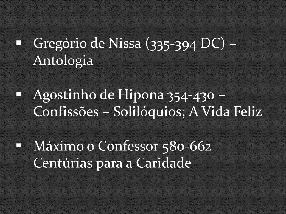  Gregório de Nissa (335-394 DC) – Antologia  Agostinho de Hipona 354-430 – Confissões – Solilóquios; A Vida Feliz  Máximo o Confessor 580-662 – Cen