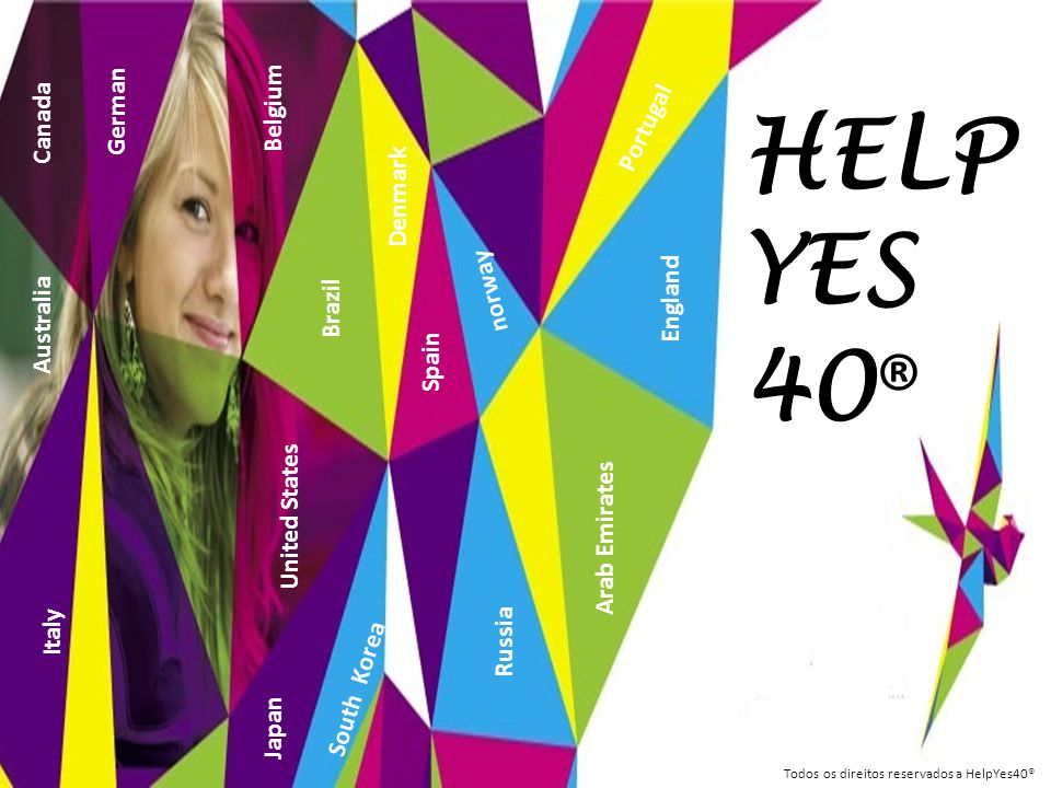 HELP YES 40 ® Belgium Japan Russia Canada German Brazil United States Arab Emirates England Spain Portugal Todos os direitos reservados a HelpYes40® A
