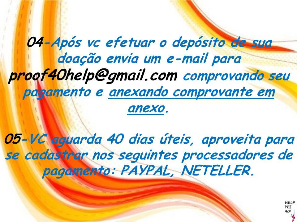 04-Após vc efetuar o depósito de sua doação envia um e-mail para proof40help@gmail.com comprovando seu pagamento e anexando comprovante em anexo. 05-V