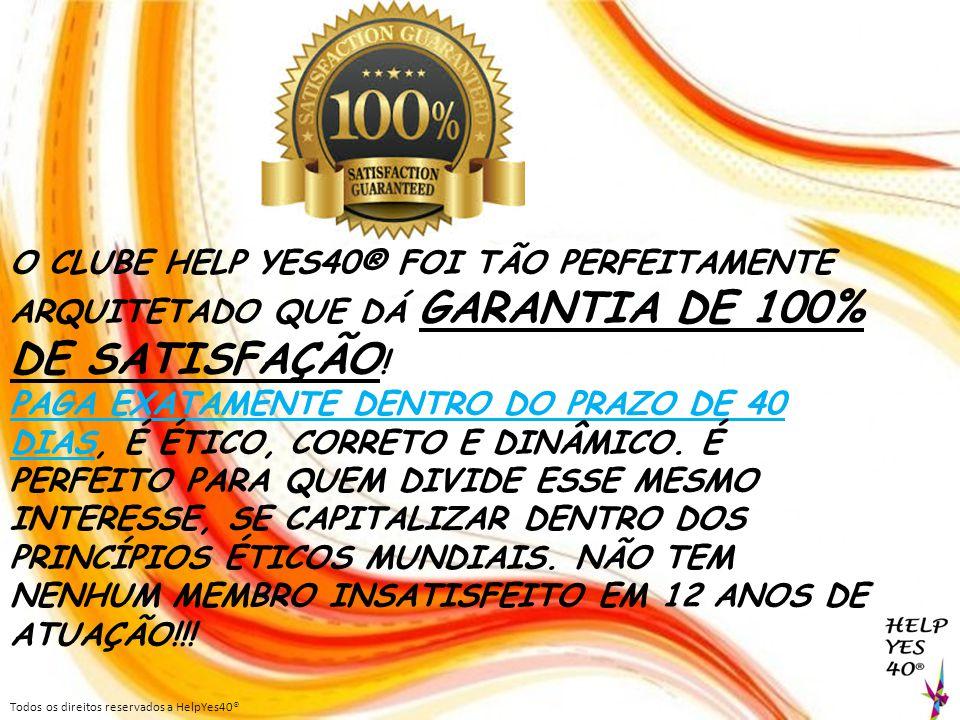 O CLUBE HELP YES40® FOI TÃO PERFEITAMENTE ARQUITETADO QUE DÁ GARANTIA DE 100% DE SATISFAÇÃO ! PAGA EXATAMENTE DENTRO DO PRAZO DE 40 DIAS, É ÉTICO, COR