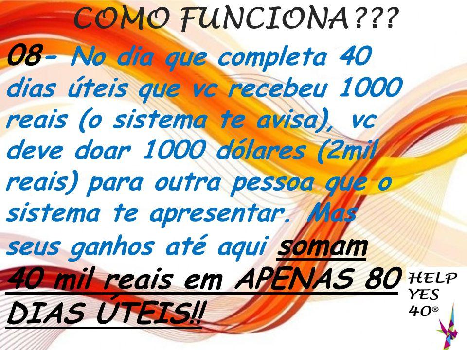 COMO FUNCIONA??? 08- No dia que completa 40 dias úteis que vc recebeu 1000 reais (o sistema te avisa), vc deve doar 1000 dólares (2mil reais) para out