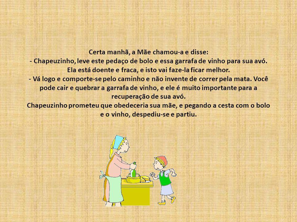 Certa manhã, a Mãe chamou-a e disse: - Chapeuzinho, leve este pedaço de bolo e essa garrafa de vinho para sua avó.