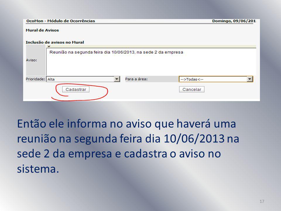 Então ele informa no aviso que haverá uma reunião na segunda feira dia 10/06/2013 na sede 2 da empresa e cadastra o aviso no sistema.