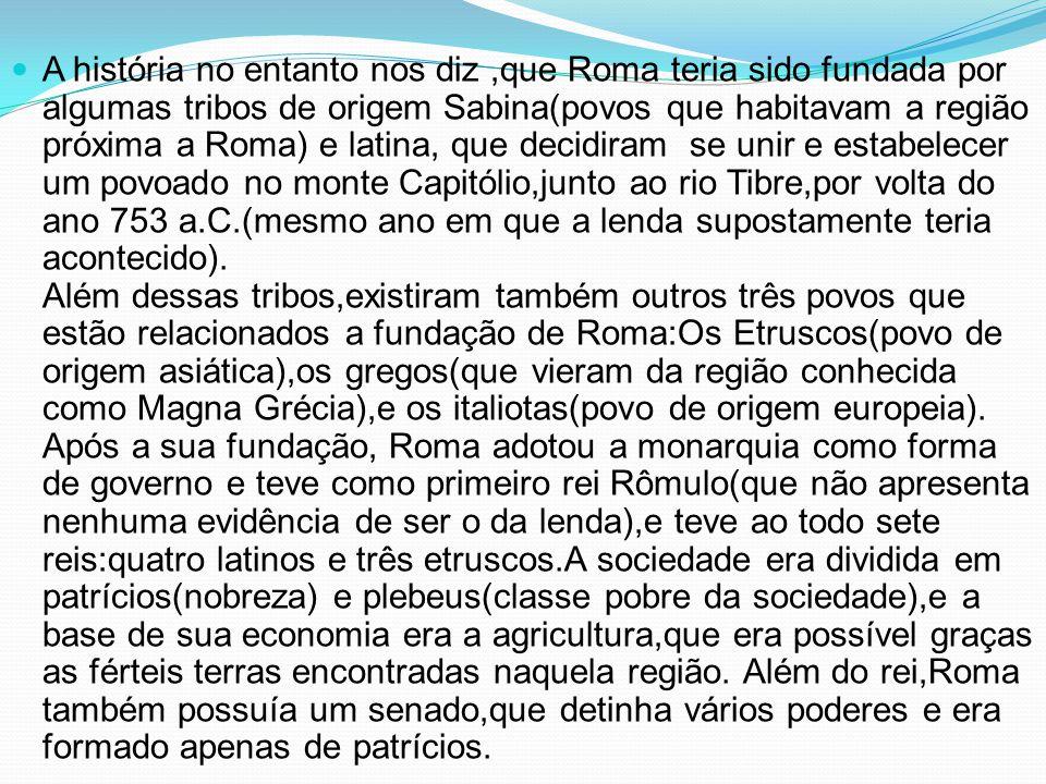 A história no entanto nos diz,que Roma teria sido fundada por algumas tribos de origem Sabina(povos que habitavam a região próxima a Roma) e latina, q
