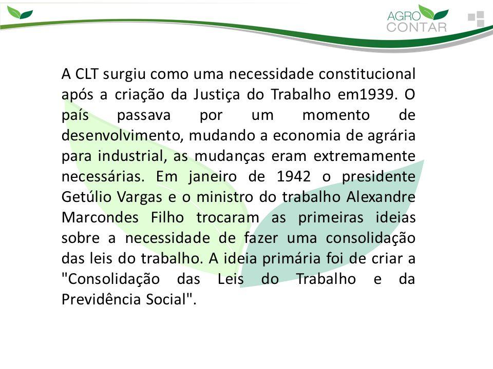 A CLT surgiu como uma necessidade constitucional após a criação da Justiça do Trabalho em1939. O país passava por um momento de desenvolvimento, mudan