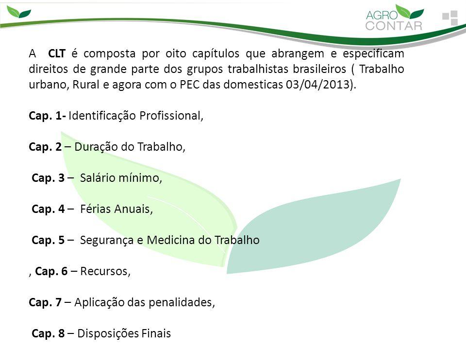 A CLT é composta por oito capítulos que abrangem e especificam direitos de grande parte dos grupos trabalhistas brasileiros ( Trabalho urbano, Rural e agora com o PEC das domesticas 03/04/2013).