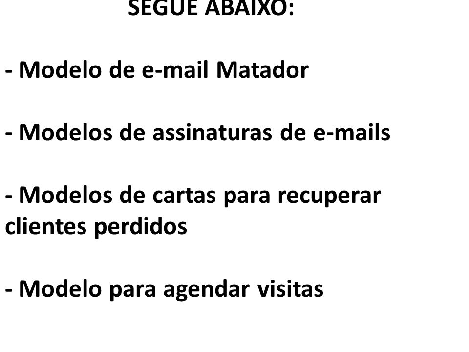SEGUE ABAIXO: - Modelo de e-mail Matador - Modelos de assinaturas de e-mails - Modelos de cartas para recuperar clientes perdidos - Modelo para agendar visitas