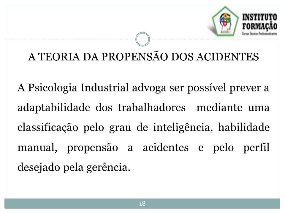 A TEORIA DA PROPENSÃO DOS ACIDENTES A Psicologia Industrial advoga ser possível prever a adaptabilidade dos trabalhadores mediante uma classificação p