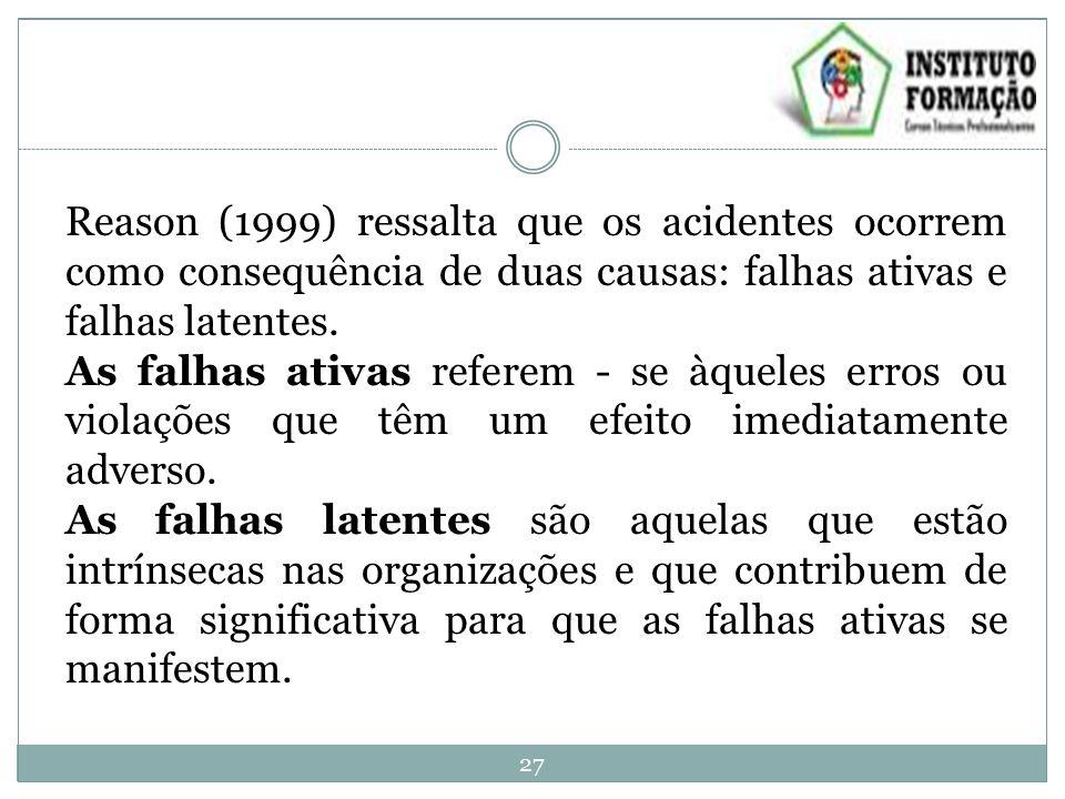 Reason (1999) ressalta que os acidentes ocorrem como consequência de duas causas: falhas ativas e falhas latentes.