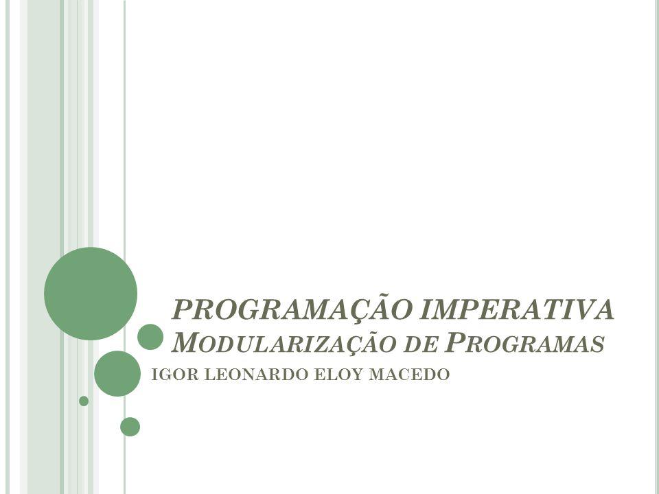 PROGRAMAÇÃO IMPERATIVA M ODULARIZAÇÃO DE P ROGRAMAS IGOR LEONARDO ELOY MACEDO