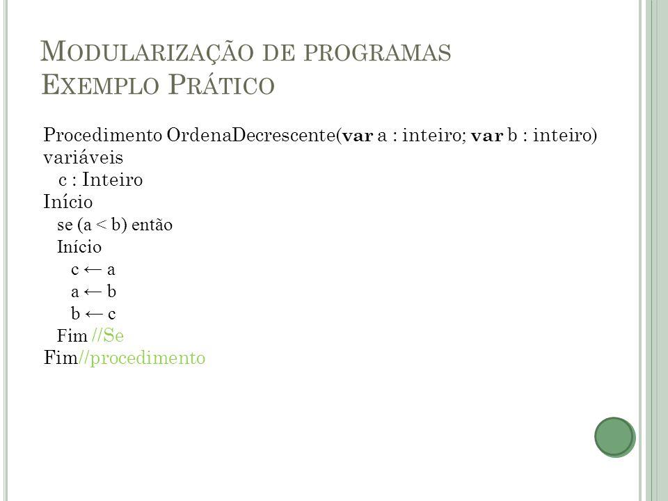 M ODULARIZAÇÃO DE PROGRAMAS E XEMPLO P RÁTICO Procedimento OrdenaDecrescente( var a : inteiro; var b : inteiro) variáveis c : Inteiro Início se (a < b