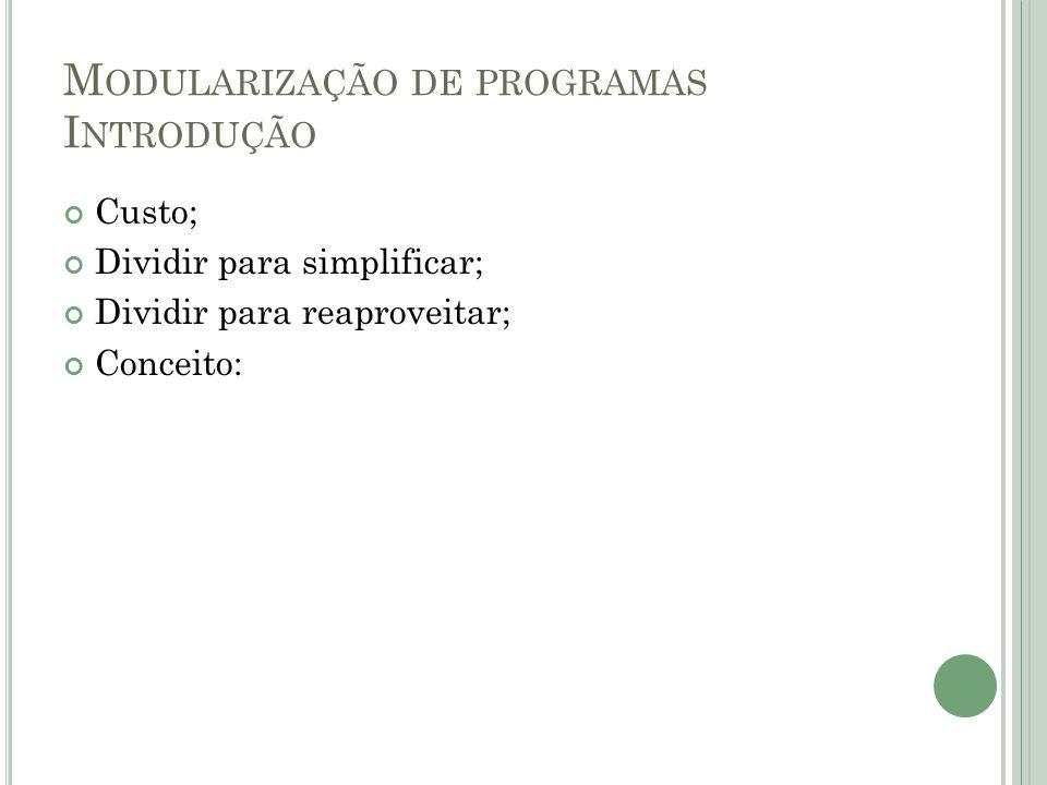 M ODULARIZAÇÃO DE PROGRAMAS I NTRODUÇÃO Custo; Dividir para simplificar; Dividir para reaproveitar; Conceito: