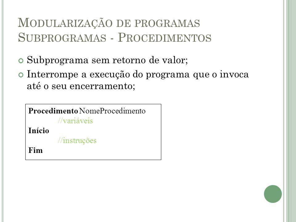 M ODULARIZAÇÃO DE PROGRAMAS S UBPROGRAMAS - P ROCEDIMENTOS Subprograma sem retorno de valor; Interrompe a execução do programa que o invoca até o seu