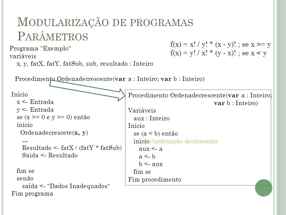 M ODULARIZAÇÃO DE PROGRAMAS S UBPROGRAMAS - F UNÇÕES Semelhante ao procedimento, porém retorna valores ao final de sua execução; Seu conceito é originário da matemática f(x) = x^2 + x - 8 Função NomeFunção : ValorRetornado //variáveis Início //instruções Fim