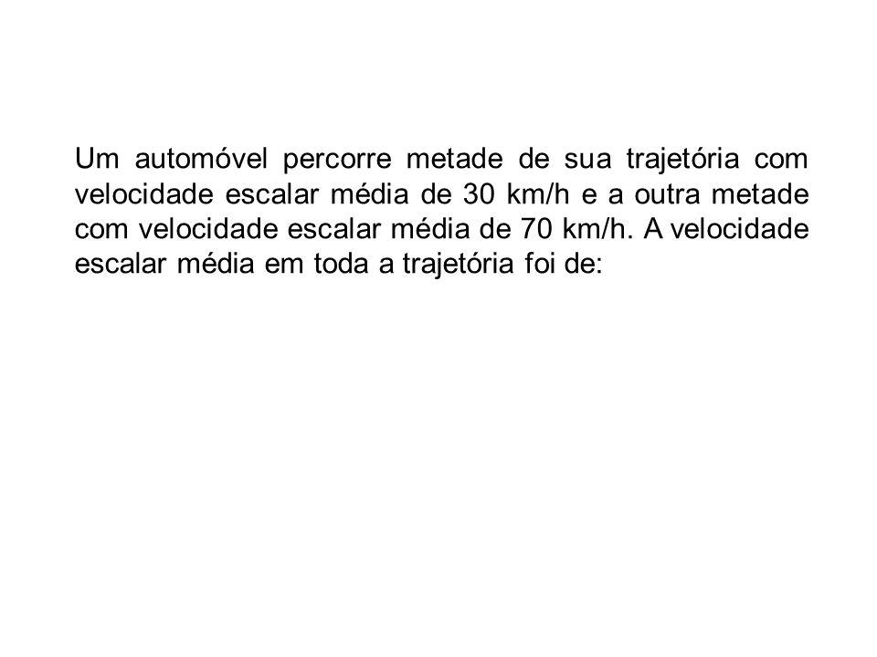 Um automóvel percorre metade de sua trajetória com velocidade escalar média de 30 km/h e a outra metade com velocidade escalar média de 70 km/h. A vel