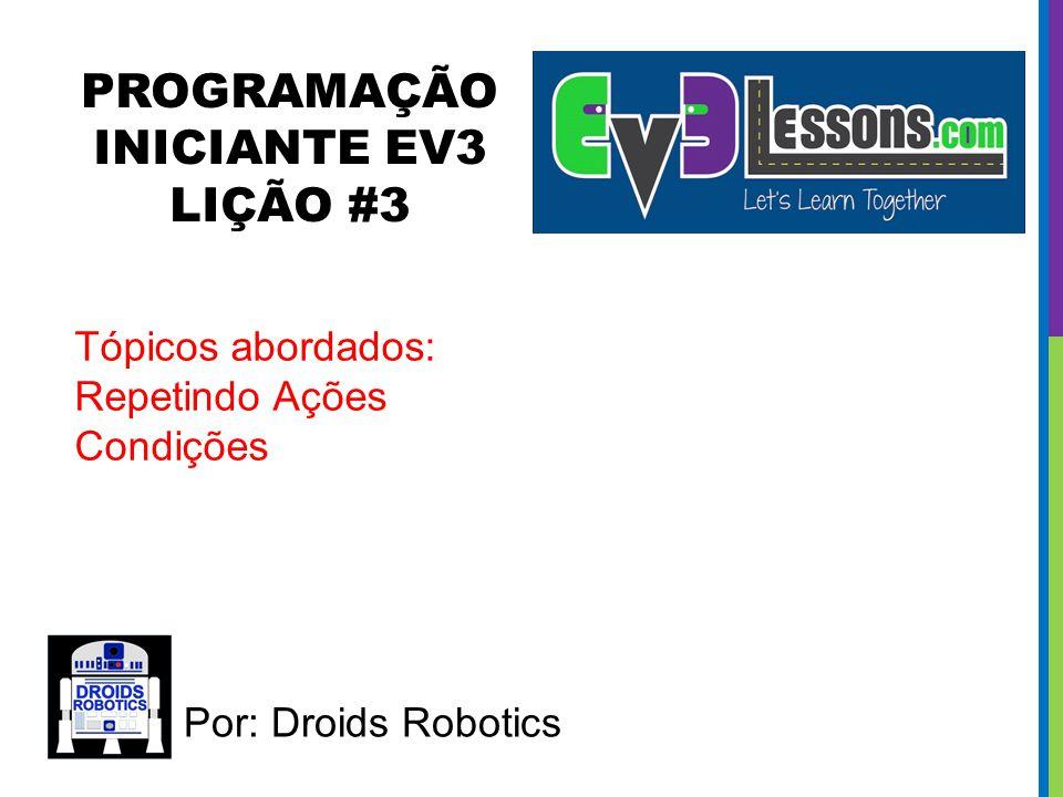 PROGRAMAÇÃO INICIANTE EV3 LIÇÃO #3 Por: Droids Robotics Tópicos abordados: Repetindo Ações Condições