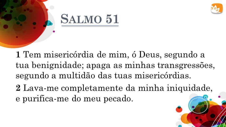 S ALMO 51 1 Tem misericórdia de mim, ó Deus, segundo a tua benignidade; apaga as minhas transgressões, segundo a multidão das tuas misericórdias. 2 La