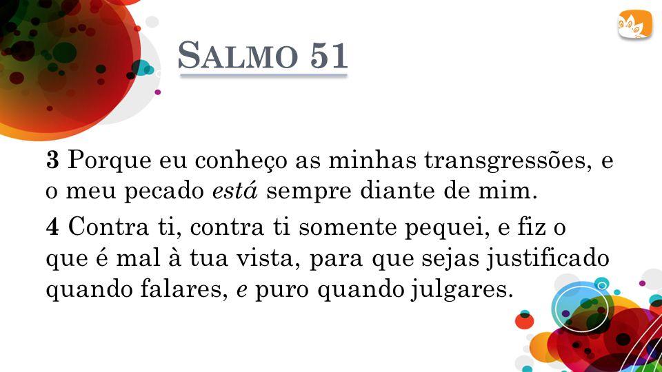 S ALMO 51 3 Porque eu conheço as minhas transgressões, e o meu pecado está sempre diante de mim. 4 Contra ti, contra ti somente pequei, e fiz o que é