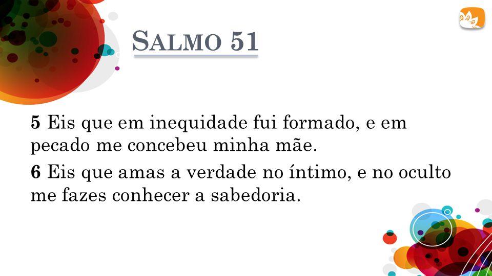 S ALMO 51 5 Eis que em inequidade fui formado, e em pecado me concebeu minha mãe. 6 Eis que amas a verdade no íntimo, e no oculto me fazes conhecer a