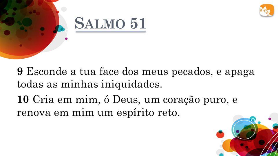 S ALMO 51 9 Esconde a tua face dos meus pecados, e apaga todas as minhas iniquidades. 10 Cria em mim, ó Deus, um coração puro, e renova em mim um espí