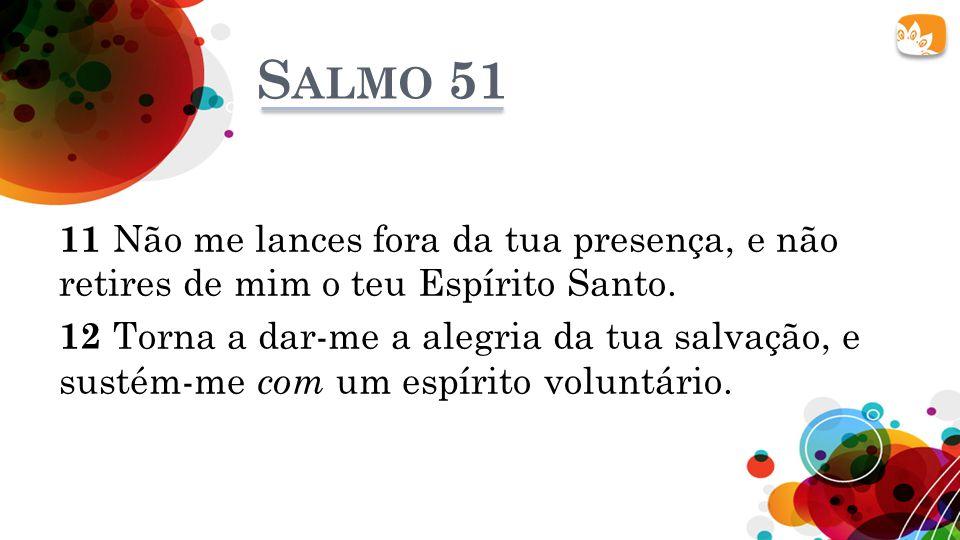 S ALMO 51 11 Não me lances fora da tua presença, e não retires de mim o teu Espírito Santo. 12 Torna a dar-me a alegria da tua salvação, e sustém-me c