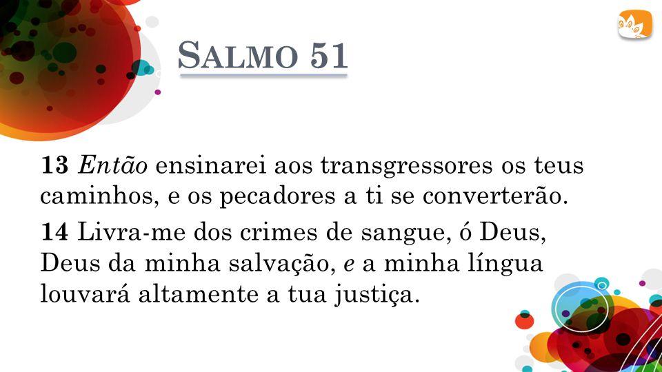 S ALMO 51 13 Então ensinarei aos transgressores os teus caminhos, e os pecadores a ti se converterão. 14 Livra-me dos crimes de sangue, ó Deus, Deus d