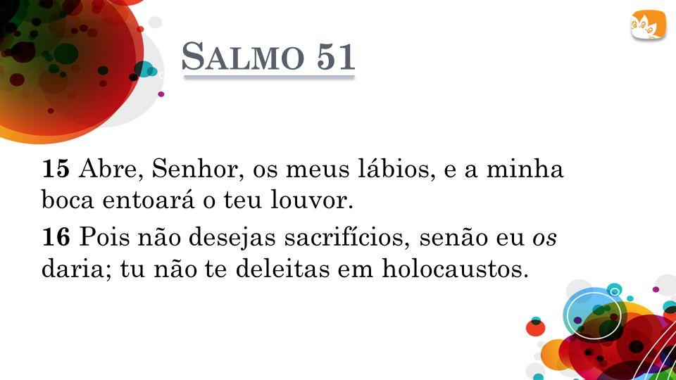 S ALMO 51 15 Abre, Senhor, os meus lábios, e a minha boca entoará o teu louvor. 16 Pois não desejas sacrifícios, senão eu os daria; tu não te deleitas