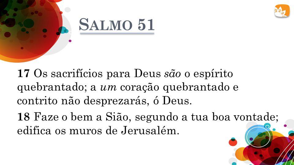 S ALMO 51 17 Os sacrifícios para Deus são o espírito quebrantado; a um coração quebrantado e contrito não desprezarás, ó Deus. 18 Faze o bem a Sião, s