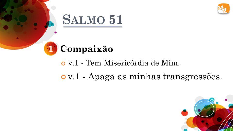 S ALMO 51 v.1 - Tem Misericórdia de Mim. Compaixão1 v.1 - Apaga as minhas transgressões.