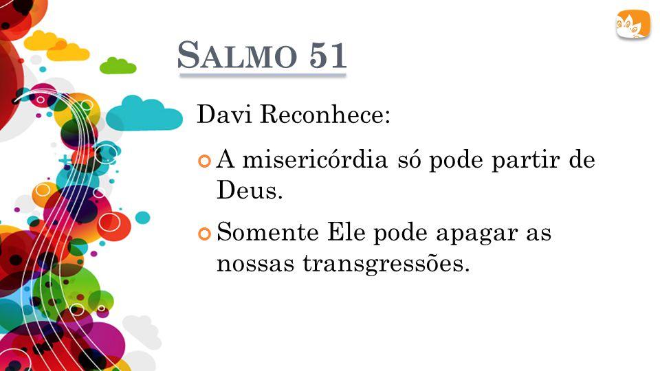 S ALMO 51 A misericórdia só pode partir de Deus. Davi Reconhece: Somente Ele pode apagar as nossas transgressões.